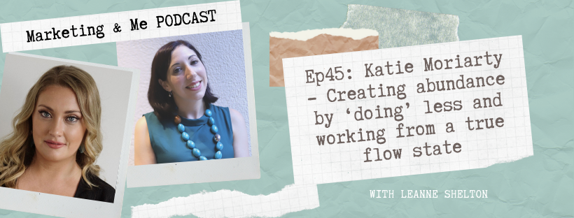 Ep45 – Katie Moriarty: Creating abundance by 'doing' less and working from a true flow state